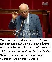 jean-pierre Brard: Monsieur Franck Riester n'est pas sans talent pour un nouveau député, mais ce n'est pas la peine néanmoins d'utiliser la déclaration des droits de l'homme comme linceul pour nos libertés